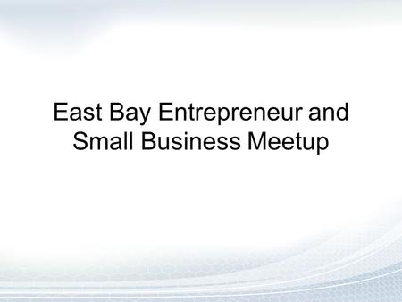East Bay Entrepreneur and Small Business Meetup. Agenda Introductions What's in it for Me? Online Marketing Referral Marketing Next Steps.