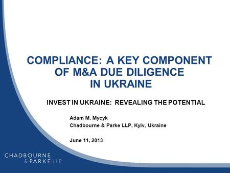 COMPLIANCE: A KEY COMPONENT OF M&A DUE DILIGENCE IN UKRAINE INVEST IN UKRAINE: REVEALING THE POTENTIAL Adam M. Mycyk Chadbourne & Parke LLP, Kyiv, Ukraine.