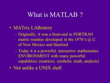 What is MATLAB ? MATrix LABratory –Originally, it was a front-end to FORTRAN matrix routines developed in the U. of New Mexico and Stanford –Today.