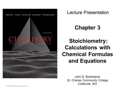 © 2012 Pearson Education, Inc. Chapter 3 Stoichiometry: Calculations with Chemical Formulas and Equations John D. Bookstaver St. Charles Community College.