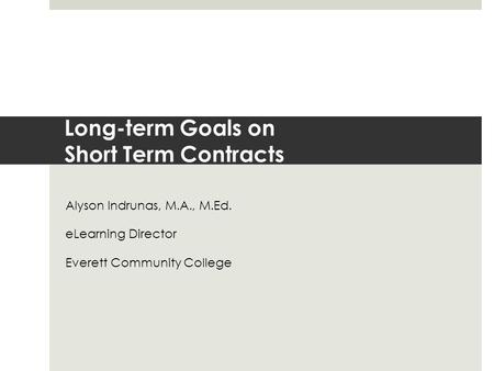 Long-term Goals on Short Term Contracts Alyson Indrunas, M.A., M.Ed. eLearning Director Everett Community College.