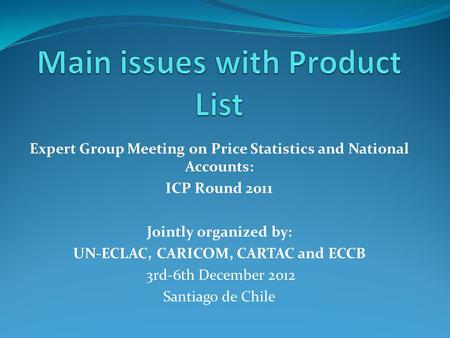 Expert Group Meeting on Price Statistics and National Accounts: ICP Round 2011 Jointly organized by: UN-ECLAC, CARICOM, CARTAC and ECCB 3rd-6th December.