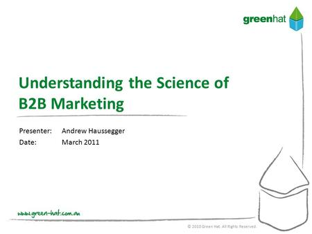 Presenter:Andrew Haussegger Date:March 2011 © 2010 Green Hat. All Rights Reserved. Understanding the Science of B2B Marketing.