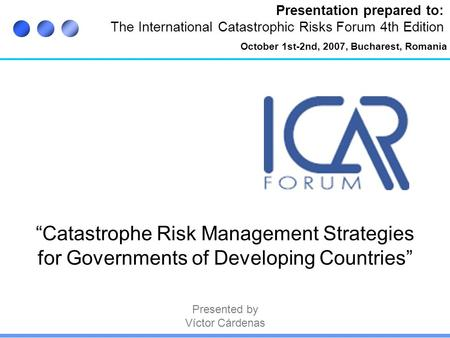 "Presentation prepared to: The International Catastrophic Risks Forum 4th Edition ""Catastrophe Risk Management Strategies for Governments of Developing."