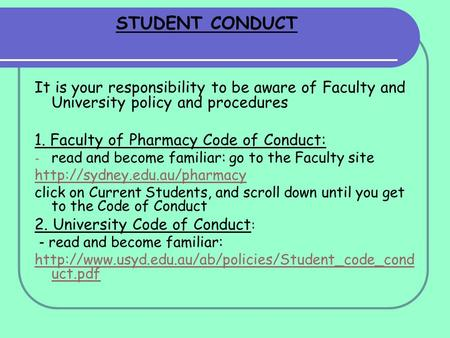 STUDENT CONDUCT It is your responsibility to be aware of Faculty and University policy and procedures 1. Faculty of Pharmacy Code of Conduct: - read and.