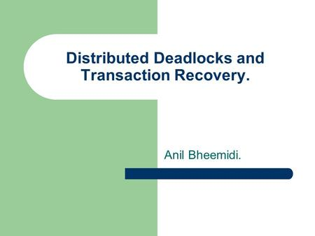 Distributed Deadlocks and Transaction Recovery. Anil Bheemidi.
