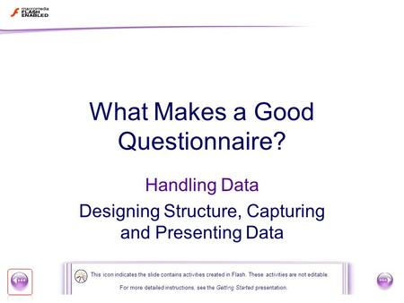 1 of 22 What Makes a Good Questionnaire? Handling Data Designing Structure, Capturing and Presenting Data For more detailed instructions, see the Getting.