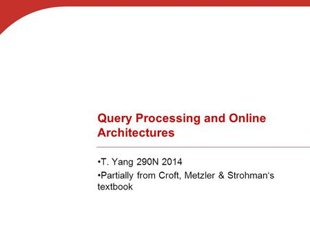 Query Processing and Online Architectures T. Yang 290N 2014 Partially from Croft, Metzler & Strohman's textbook.