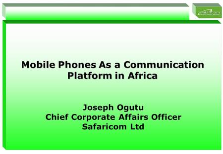 1 Mobile Phones As a Communication Platform in Africa Joseph Ogutu Chief Corporate Affairs Officer Safaricom Ltd.