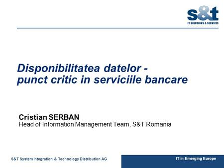 11 IT in Emerging Europe S&T System Integration & Technology Distribution AG Disponibilitatea datelor - punct critic in serviciile bancare Cristian SERBAN.