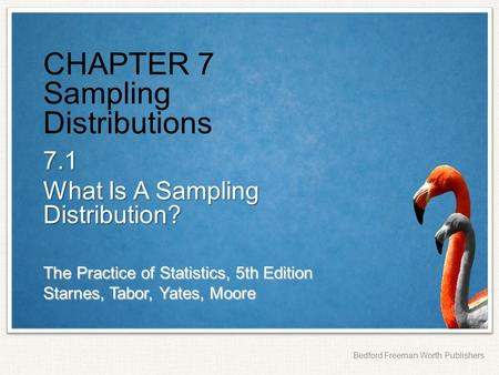 The Practice of Statistics, 5th Edition Starnes, Tabor, Yates, Moore Bedford Freeman Worth Publishers CHAPTER 7 Sampling Distributions 7.1 What Is A Sampling.