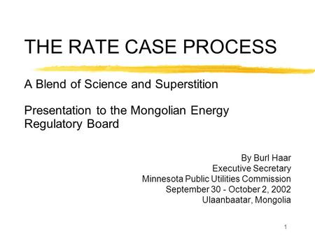 1 THE RATE CASE PROCESS A Blend of Science and Superstition Presentation to the Mongolian Energy Regulatory Board By Burl Haar Executive Secretary Minnesota.