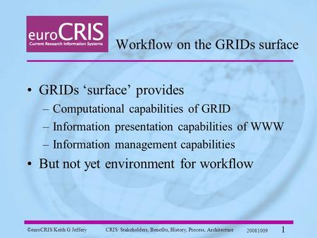 ©euroCRIS/Keith G JefferyCRIS: Stakeholders, Benefits, History, Process, Architecture 20081009 1 Workflow on the GRIDs surface GRIDs 'surface' provides.