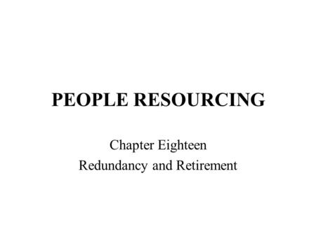 PEOPLE RESOURCING Chapter Eighteen Redundancy and Retirement.