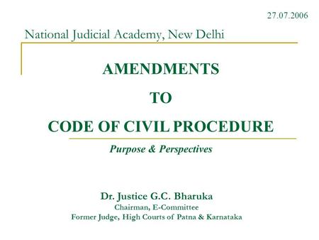 National Judicial Academy, New Delhi Dr. Justice G.C. Bharuka Chairman, E-Committee Former Judge, High Courts of Patna & Karnataka 27.07.2006 AMENDMENTS.