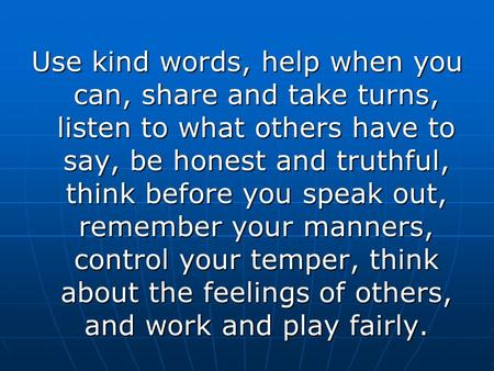 Use kind words, help when you can, share and take turns, listen to what others have to say, be honest and truthful, think before you speak out, remember.