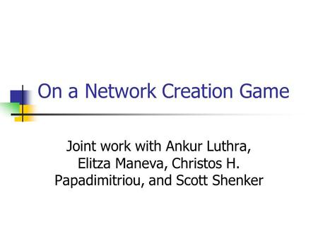 On a Network Creation Game Joint work with Ankur Luthra, Elitza Maneva, Christos H. Papadimitriou, and Scott Shenker.