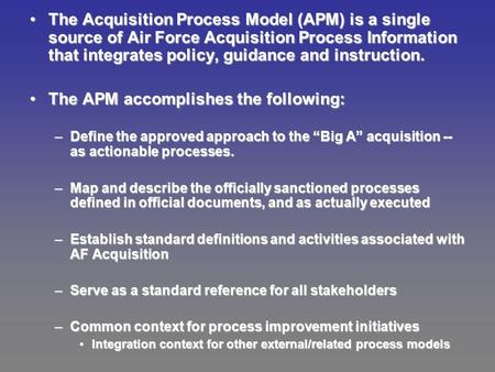 The Acquisition Process Model (APM) is a single source of Air Force Acquisition Process Information that integrates policy, guidance and instruction.The.
