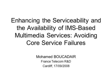 Enhancing the Serviceability and the Availability of IMS-Based Multimedia Services: Avoiding Core Service Failures Mohamed BOUCADAIR France Telecom R&D.