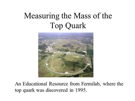 Measuring the Mass of the Top Quark An Educational Resource from Fermilab, where the top quark was discovered in 1995.