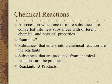Chemical Reactions A process in which one or more substances are converted into new substances with different chemical and physical properties Examples?