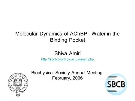 Molecular Dynamics of AChBP: Water in the Binding Pocket Shiva Amiri  Biophysical Society Annual Meeting, February,