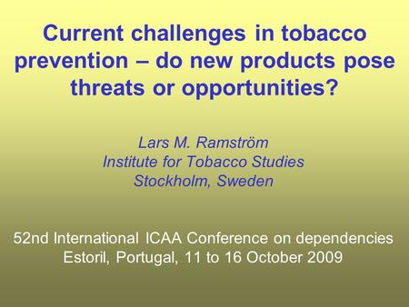 Current challenges in tobacco prevention – do new products pose threats or opportunities? Lars M. Ramström Institute for Tobacco Studies Stockholm, Sweden.