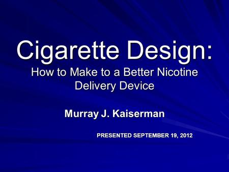 Cigarette Design: How to Make to a Better Nicotine Delivery Device Murray J. Kaiserman PRESENTED SEPTEMBER 19, 2012.