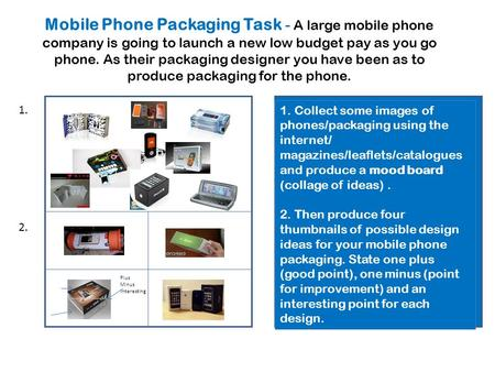 Collect some images of mobile phones/packaging using the internet /magazines. Produce a collage. Then produce four 'thumb- nail' designs for your packaging;