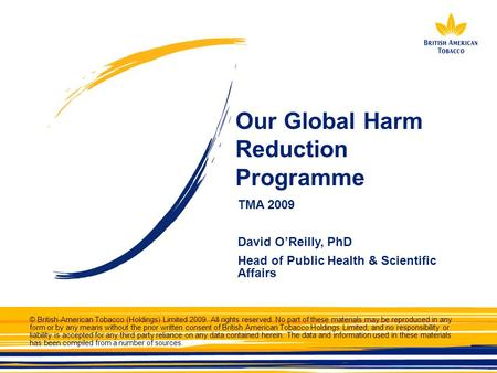 Our Global Harm Reduction Programme TMA 2009 David O'Reilly, PhD Head of Public Health & Scientific Affairs © British-American Tobacco (Holdings) Limited.