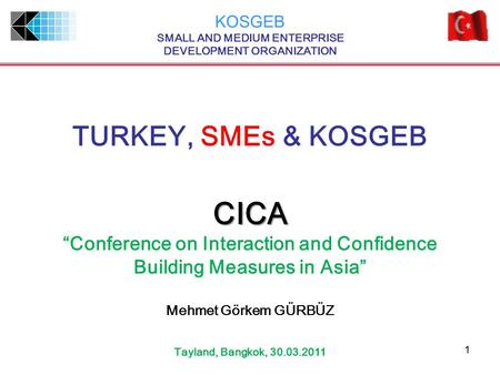 "11 TURKEY, <strong>SMEs</strong> & KOSGEB KOSGEB SMALL AND MEDIUM ENTERPRISE DEVELOPMENT ORGANIZATION CICA ""Conference on Interaction and Confidence Building Measures in."
