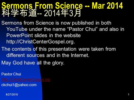 "8/27/20151 Sermons From Science -- Mar 2014 科学布道 -- 2014 年 3 月 Sermons from Science is now published in both YouTube under the name ""Pastor Chui"" <strong>and</strong> also."