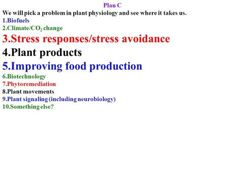Plan C We will pick a problem in plant physiology and see where it takes us. 1.Biofuels 2.Climate/CO 2 change 3.Stress responses/stress avoidance 4.Plant.