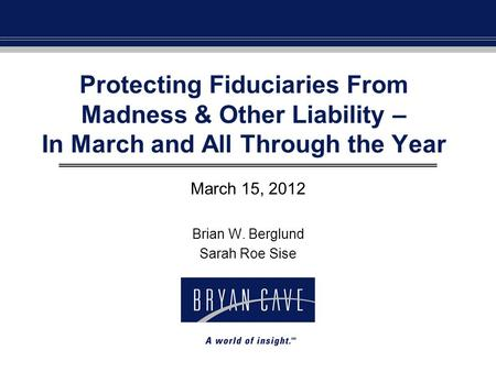 Protecting Fiduciaries From Madness & Other Liability – In March and All Through the Year March 15, 2012 Brian W. Berglund Sarah Roe Sise.