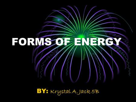 FORMS OF ENERGY BY: Krystal A. Jack 5B. What is ENERGY???