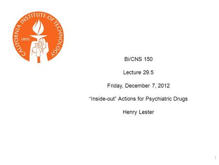 "1 Bi/CNS 150 Lecture 29.5 Friday, December 7, 2012 ""Inside-out"" Actions for Psychiatric Drugs Henry Lester."