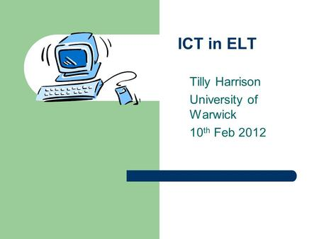 ICT in ELT Tilly Harrison University of Warwick 10 th Feb 2012.