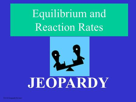 Equilibrium and Reaction Rates JEOPARDY S2C06 Jeopardy Review.