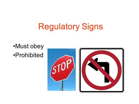 Regulatory Signs Must obey Prohibited. Stopping Come to a complete STOP at a Stop sign. Usually accompanied by a solid, thick, white line. Always stop.