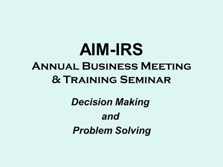 AIM-IRS Annual Business Meeting & Training Seminar Decision Making and Problem Solving.
