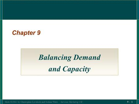 Slide ©2004 by Christopher Lovelock and Jochen Wirtz Services Marketing 5/E 9 - 1 Chapter 9 Balancing Demand and Capacity.