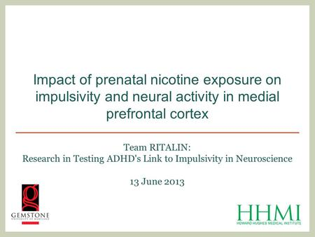Team RITALIN: Research in Testing ADHD's Link to Impulsivity in Neuroscience 13 June 2013 Impact of prenatal nicotine exposure on impulsivity and neural.