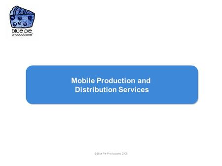 © Blue Pie Productions 2006 Mobile Production and Distribution Services Mobile Production and Distribution Services.