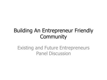Building An Entrepreneur Friendly Community Existing and Future Entrepreneurs Panel Discussion.