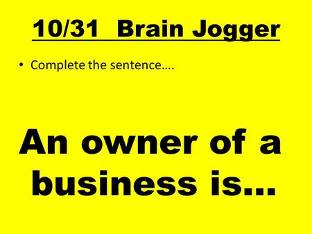 10/31 Brain Jogger Complete the sentence…. An owner of a business is…