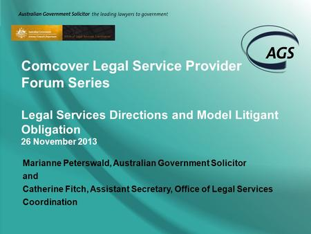 Comcover Legal Service Provider Forum Series Legal Services Directions and Model Litigant Obligation 26 November 2013 Marianne Peterswald, Australian Government.