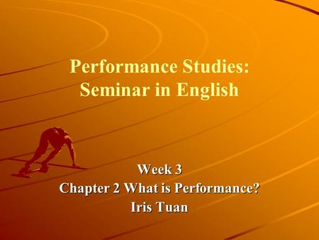 Performance Studies: Seminar in English Week 3 Chapter 2 What is Performance? Iris Tuan.