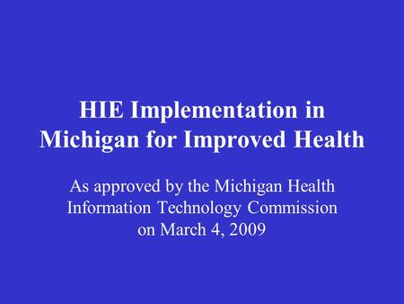 HIE Implementation in Michigan for Improved Health As approved by the Michigan Health Information Technology Commission on March 4, 2009.