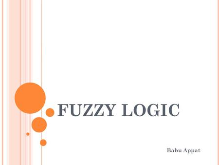 FUZZY LOGIC Babu Appat. OVERVIEW What is Fuzzy Logic? Where did it begin? Fuzzy Logic vs. Neural Networks Fuzzy Logic in Control Systems Fuzzy Logic in.