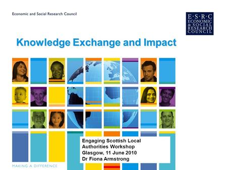 Knowledge Exchange and Impact Engaging Scottish Local Authorities Workshop Glasgow, 11 June 2010 Dr Fiona Armstrong.